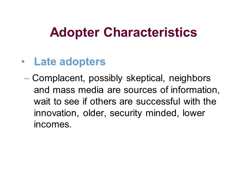 Adopter Characteristics Late adopters – Complacent, possibly skeptical, neighbors and mass media are sources of information, wait to see if others are successful with the innovation, older, security minded, lower incomes.