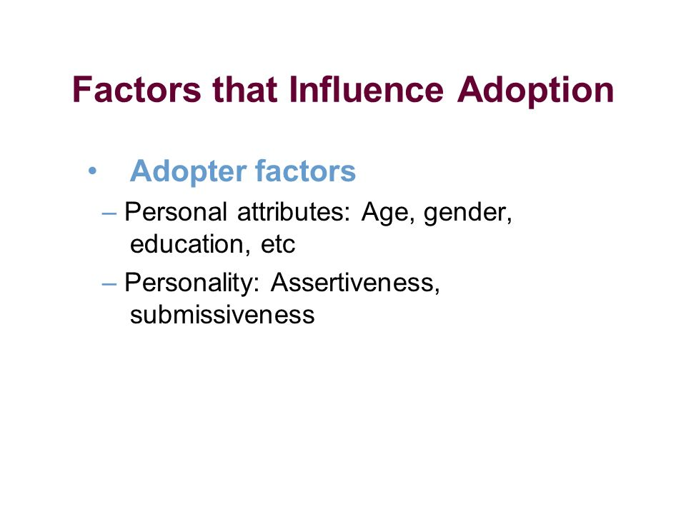 Factors that Influence Adoption Adopter factors – Personal attributes: Age, gender, education, etc – Personality: Assertiveness, submissiveness