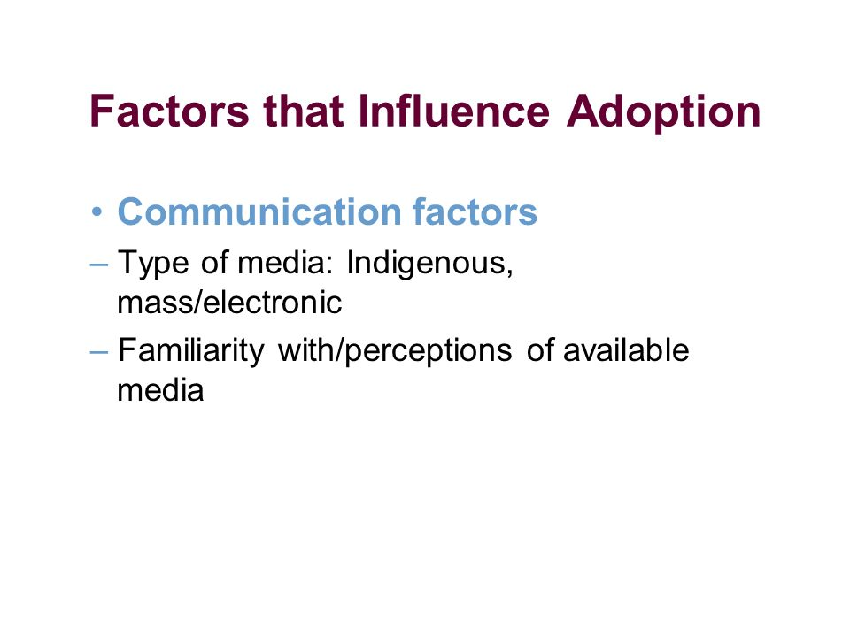Factors that Influence Adoption Communication factors – Type of media: Indigenous, mass/electronic – Familiarity with/perceptions of available media