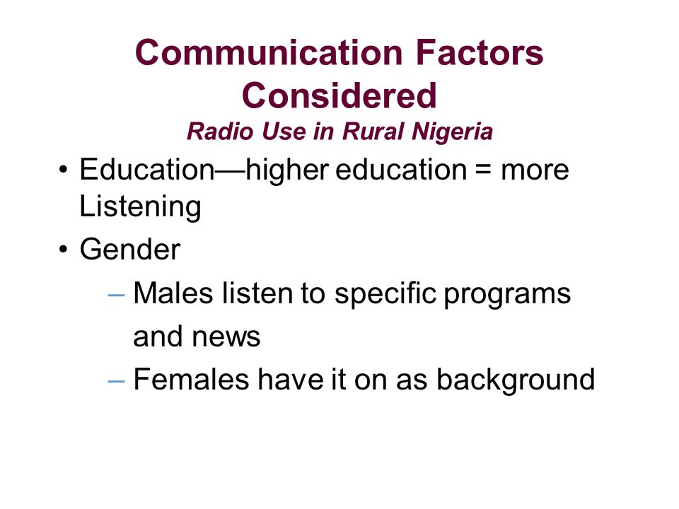 Communication Factors Considered Radio Use in Rural Nigeria Educationhigher education = more Listening Gender – Males listen to specific programs and news – Females have it on as background