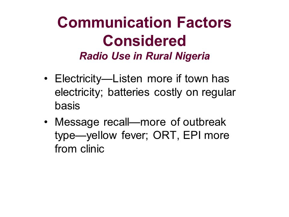 Communication Factors Considered Radio Use in Rural Nigeria ElectricityListen more if town has electricity; batteries costly on regular basis Message recallmore of outbreak typeyellow fever; ORT, EPI more from clinic