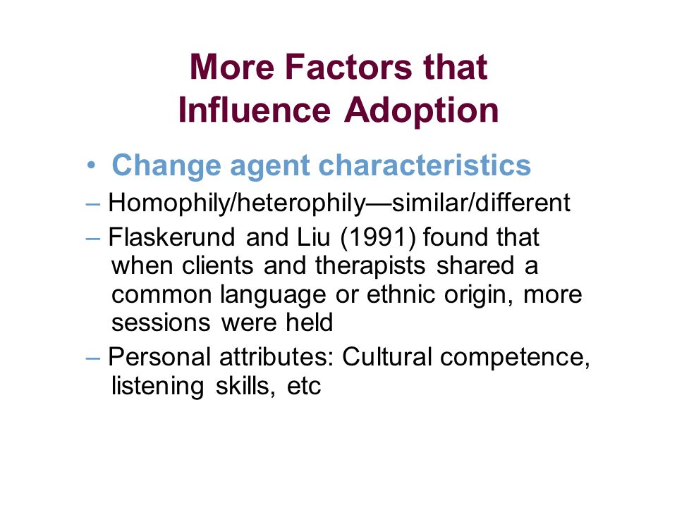 More Factors that Influence Adoption Change agent characteristics – Homophily/heterophilysimilar/different – Flaskerund and Liu (1991) found that when clients and therapists shared a common language or ethnic origin, more sessions were held – Personal attributes: Cultural competence, listening skills, etc