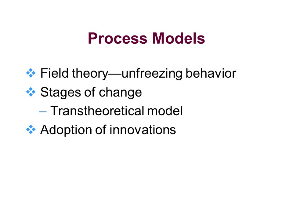 Process Models Field theoryunfreezing behavior Stages of change – Transtheoretical model Adoption of innovations