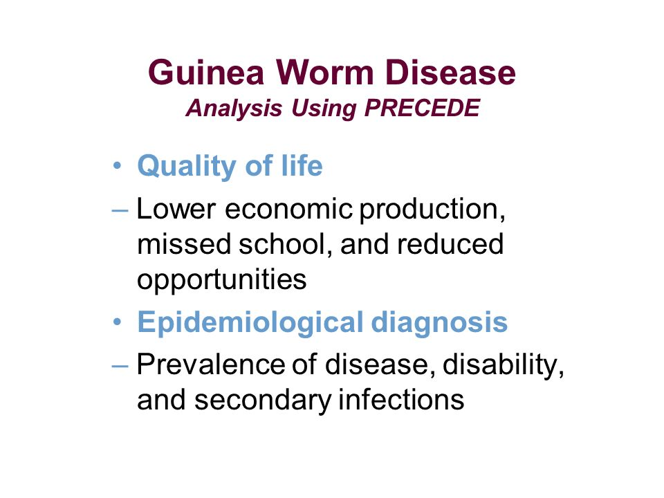 Guinea Worm Disease Analysis Using PRECEDE Quality of life – Lower economic production, missed school, and reduced opportunities Epidemiological diagnosis – Prevalence of disease, disability, and secondary infections