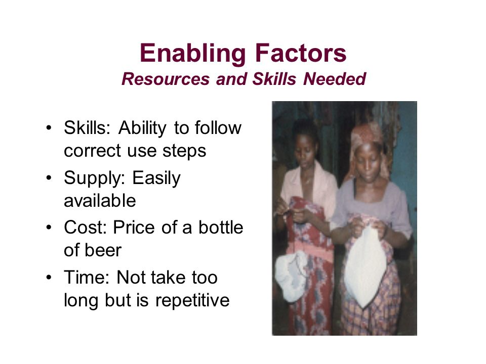 Enabling Factors Resources and Skills Needed Skills: Ability to follow correct use steps Supply: Easily available Cost: Price of a bottle of beer Time: Not take too long but is repetitive