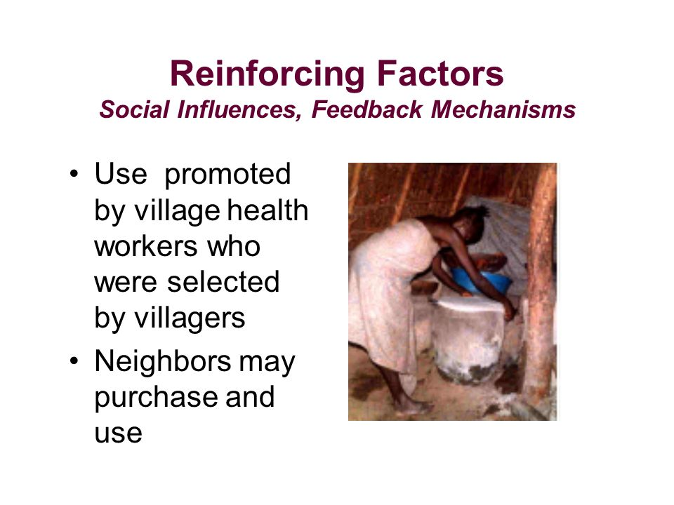 Reinforcing Factors Social Influences, Feedback Mechanisms Use promoted by village health workers who were selected by villagers Neighbors may purchase and use