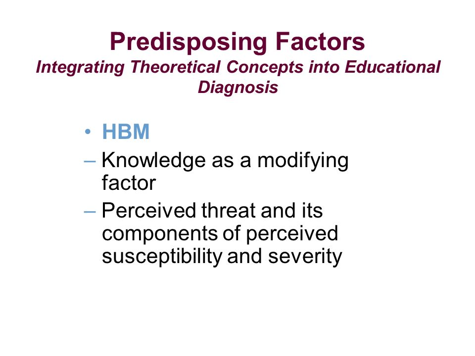 Predisposing Factors Integrating Theoretical Concepts into Educational Diagnosis HBM – Knowledge as a modifying factor – Perceived threat and its components of perceived susceptibility and severity