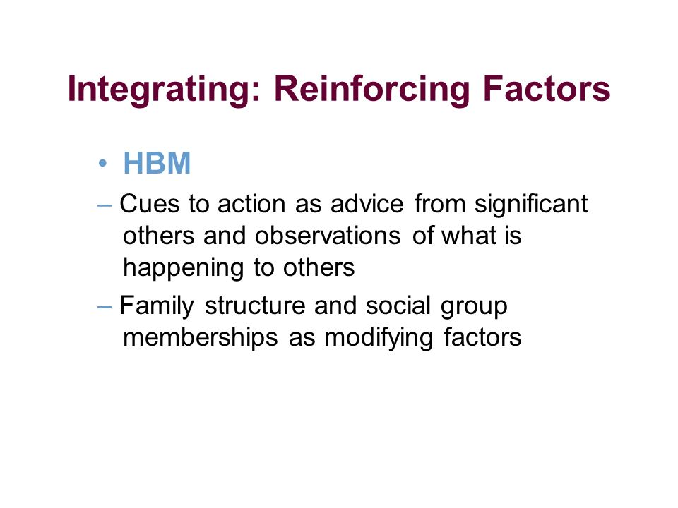 Integrating: Reinforcing Factors HBM – Cues to action as advice from significant others and observations of what is happening to others – Family structure and social group memberships as modifying factors