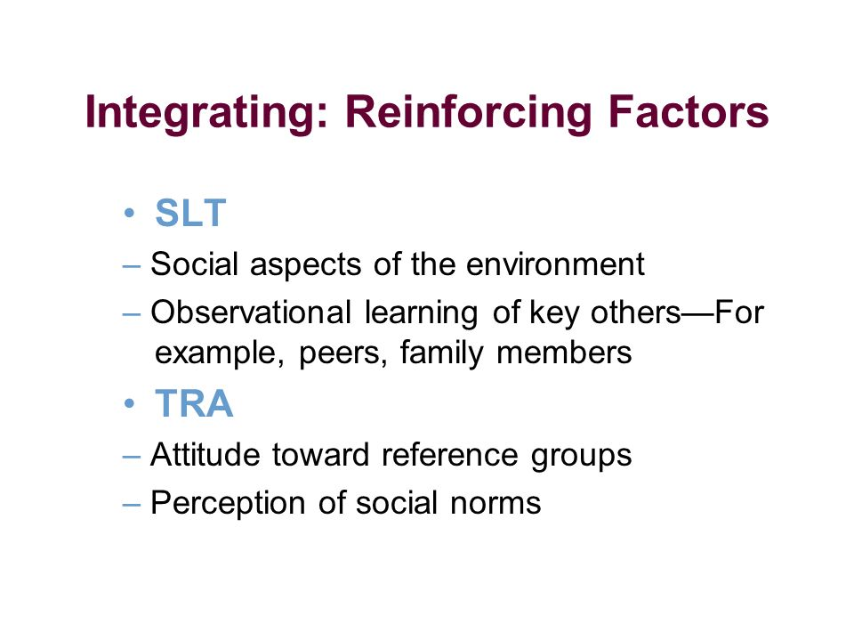 Integrating: Reinforcing Factors SLT – Social aspects of the environment – Observational learning of key othersFor example, peers, family members TRA – Attitude toward reference groups – Perception of social norms
