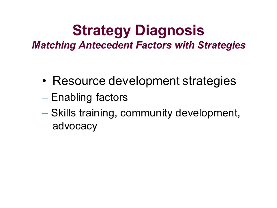 Strategy Diagnosis Matching Antecedent Factors with Strategies Resource development strategies – Enabling factors – Skills training, community development, advocacy