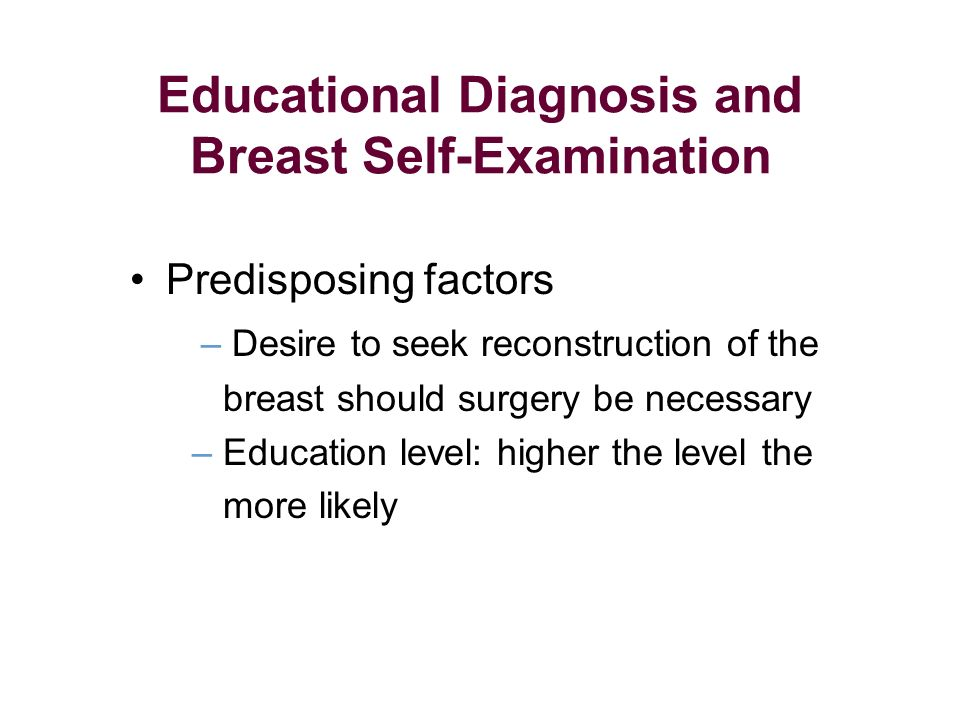 Predisposing factors – Desire to seek reconstruction of the breast should surgery be necessary – Education level: higher the level the more likely Educational Diagnosis and Breast Self-Examination
