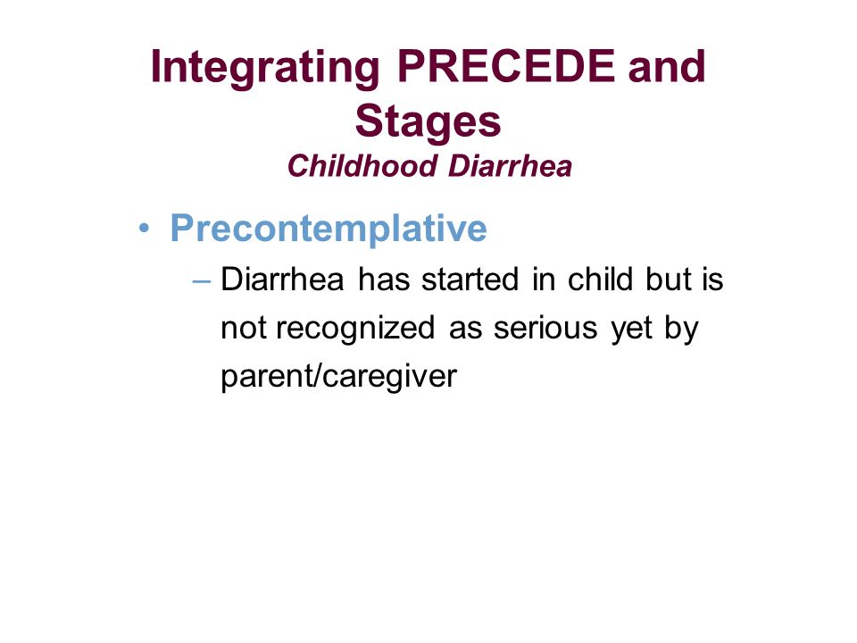 Integrating PRECEDE and Stages Childhood Diarrhea Precontemplative – Diarrhea has started in child but is not recognized as serious yet by parent/caregiver