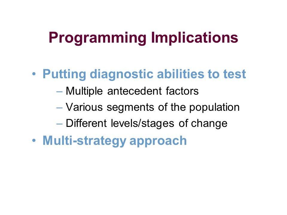 Programming Implications Putting diagnostic abilities to test – Multiple antecedent factors – Various segments of the population – Different levels/stages of change Multi-strategy approach