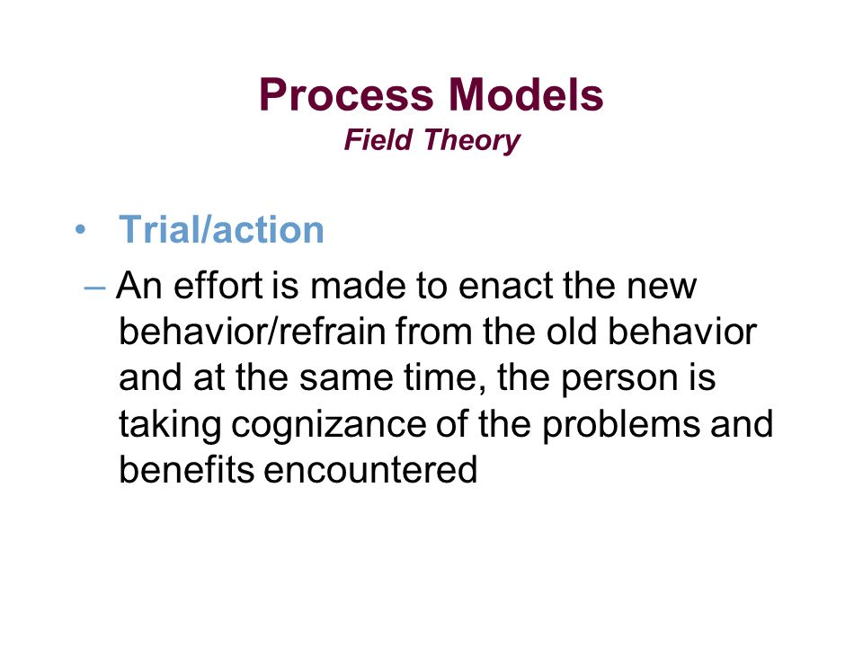 Process Models Field Theory Trial/action – An effort is made to enact the new behavior/refrain from the old behavior and at the same time, the person is taking cognizance of the problems and benefits encountered