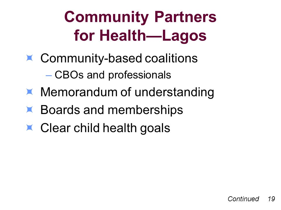 Community Partners for HealthLagos Community-based coalitions –CBOs and professionals Memorandum of understanding Boards and memberships Clear child health goals Continued 19