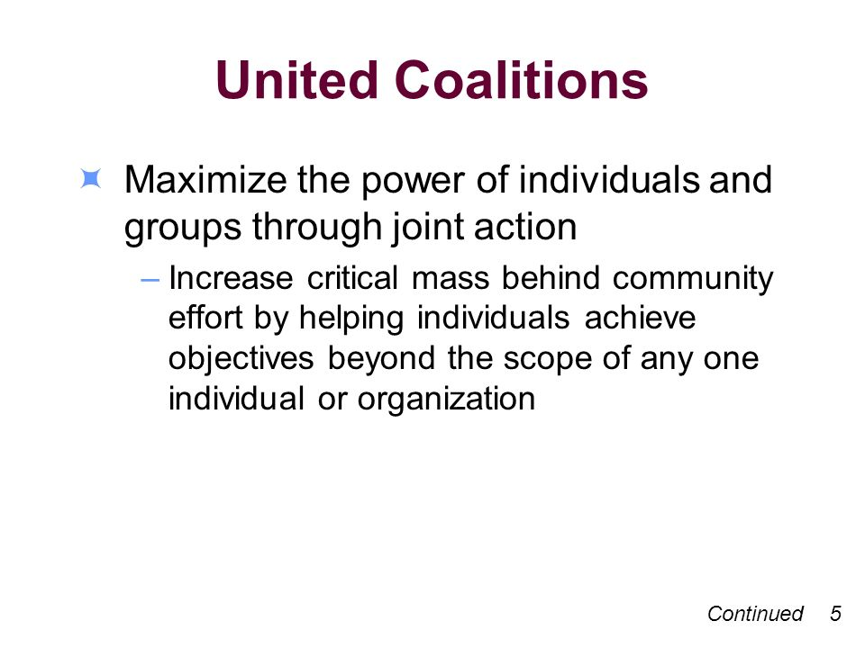 United Coalitions Maximize the power of individuals and groups through joint action –Increase critical mass behind community effort by helping individuals achieve objectives beyond the scope of any one individual or organization Continued 5