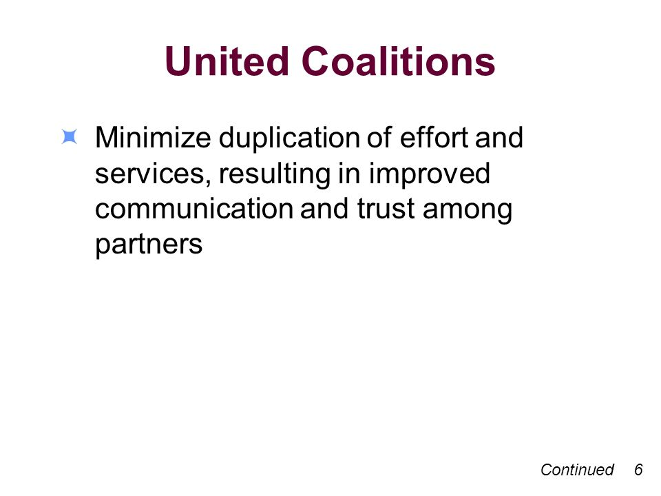 United Coalitions Minimize duplication of effort and services, resulting in improved communication and trust among partners Continued 6