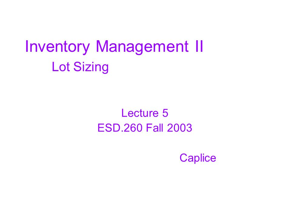 Inventory Management II Lot Sizing Lecture 5 ESD.260 Fall 2003 Caplice