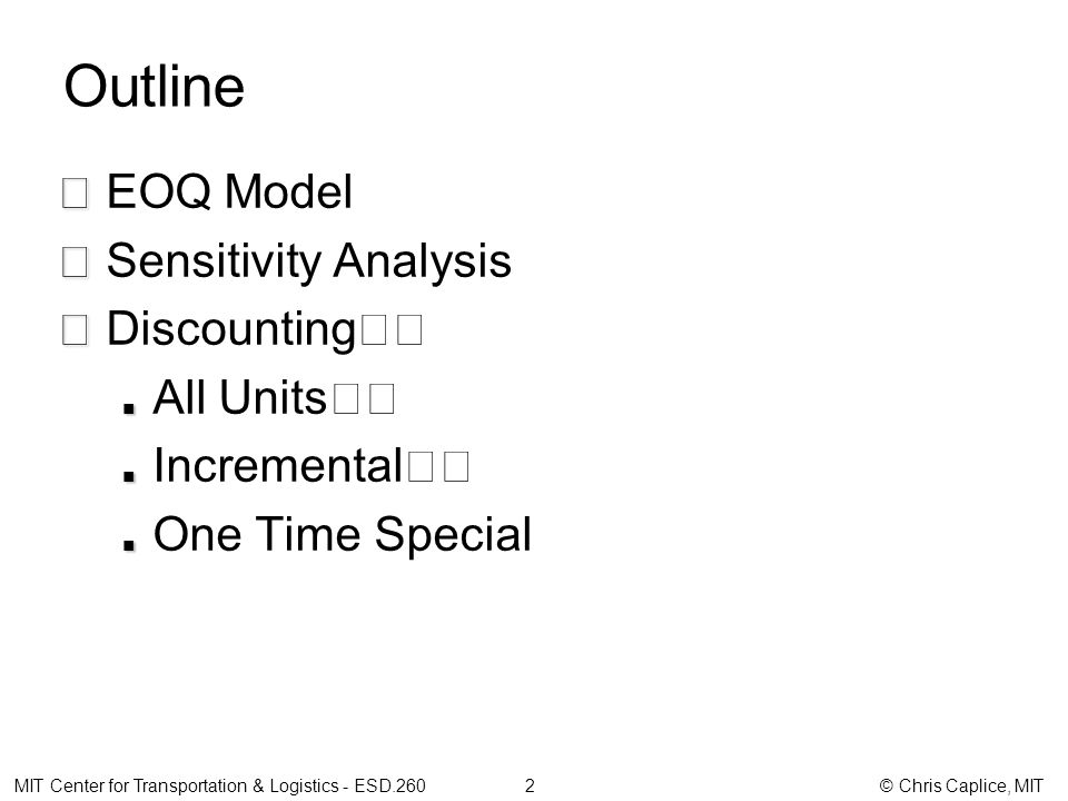 Outline EOQ Model Sensitivity Analysis Discounting All Units Incremental One Time Special MIT Center for Transportation & Logistics - ESD.260 2 © Chris Caplice, MIT