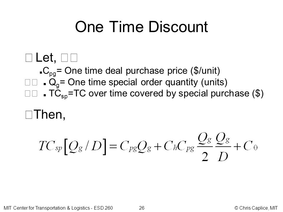 One Time Discount MIT Center for Transportation & Logistics - ESD.260 26 © Chris Caplice, MIT Let, C pg = One time deal purchase price ($/unit) Q g = One time special order quantity (units) TC sp =TC over time covered by special purchase ($) Then,