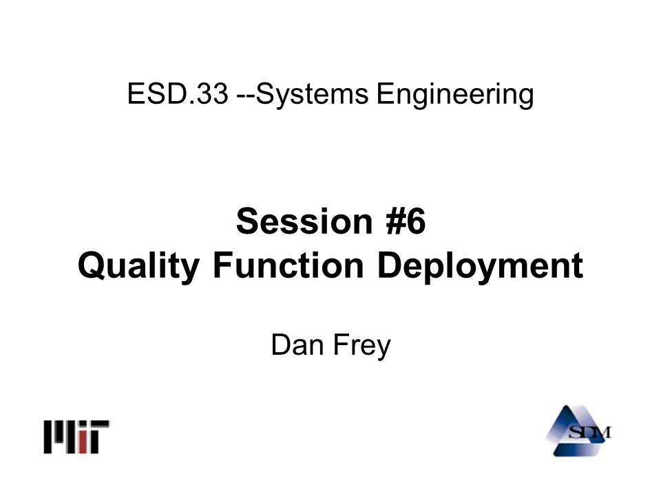 ESD.33 --Systems Engineering Session #6 Quality Function Deployment Dan Frey