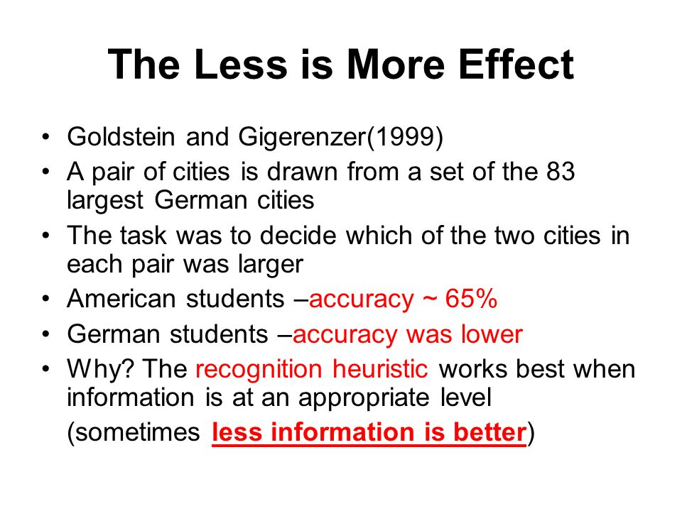 The Less is More Effect Goldstein and Gigerenzer(1999) A pair of cities is drawn from a set of the 83 largest German cities The task was to decide which of the two cities in each pair was larger American students –accuracy ~ 65% German students –accuracy was lower Why.