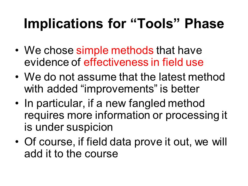Implications for Tools Phase We chose simple methods that have evidence of effectiveness in field use We do not assume that the latest method with added improvements is better In particular, if a new fangled method requires more information or processing it is under suspicion Of course, if field data prove it out, we will add it to the course