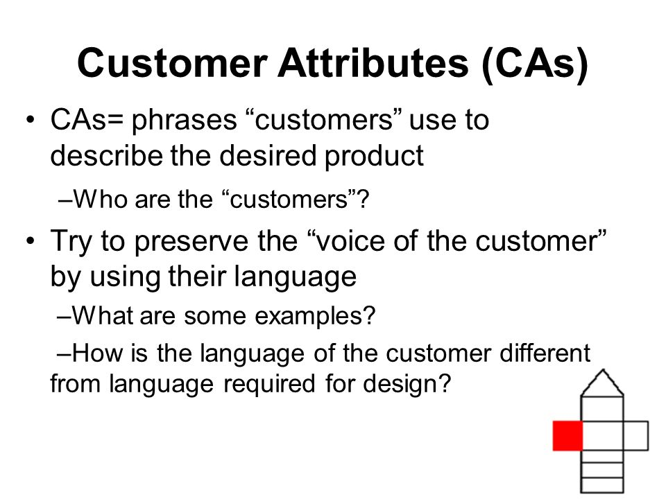 Customer Attributes (CAs) CAs= phrases customers use to describe the desired product –Who are the customers.