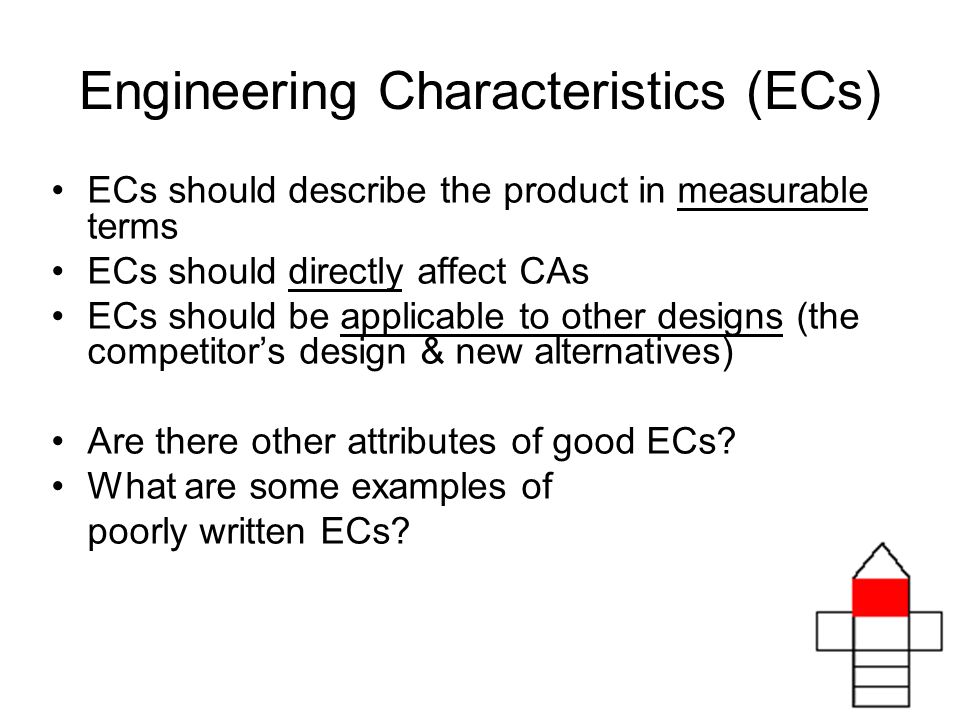 Engineering Characteristics (ECs) ECs should describe the product in measurable terms ECs should directly affect CAs ECs should be applicable to other designs (the competitors design & new alternatives) Are there other attributes of good ECs.