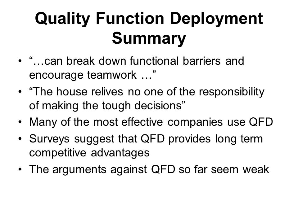 Quality Function Deployment Summary …can break down functional barriers and encourage teamwork … The house relives no one of the responsibility of making the tough decisions Many of the most effective companies use QFD Surveys suggest that QFD provides long term competitive advantages The arguments against QFD so far seem weak