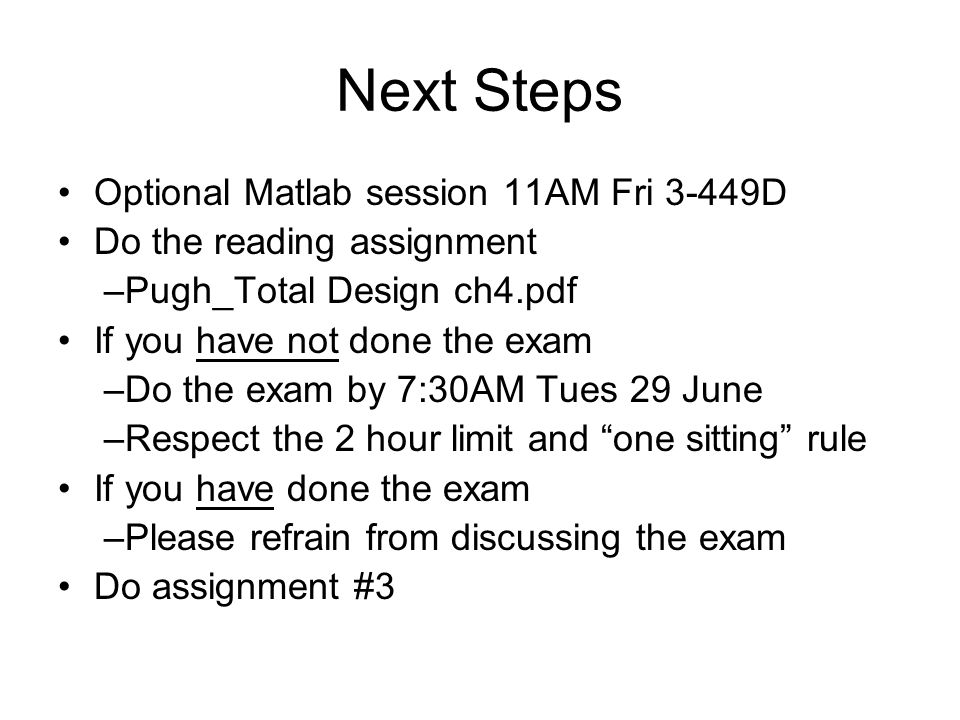 Next Steps Optional Matlab session 11AM Fri 3-449D Do the reading assignment –Pugh_Total Design ch4.pdf If you have not done the exam –Do the exam by 7:30AM Tues 29 June –Respect the 2 hour limit and one sitting rule If you have done the exam –Please refrain from discussing the exam Do assignment #3