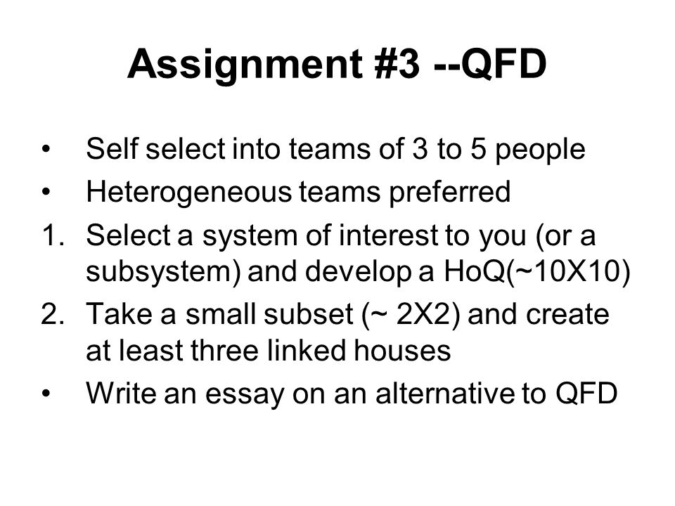 Assignment #3 --QFD Self select into teams of 3 to 5 people Heterogeneous teams preferred 1.Select a system of interest to you (or a subsystem) and develop a HoQ(~10X10) 2.Take a small subset (~ 2X2) and create at least three linked houses Write an essay on an alternative to QFD