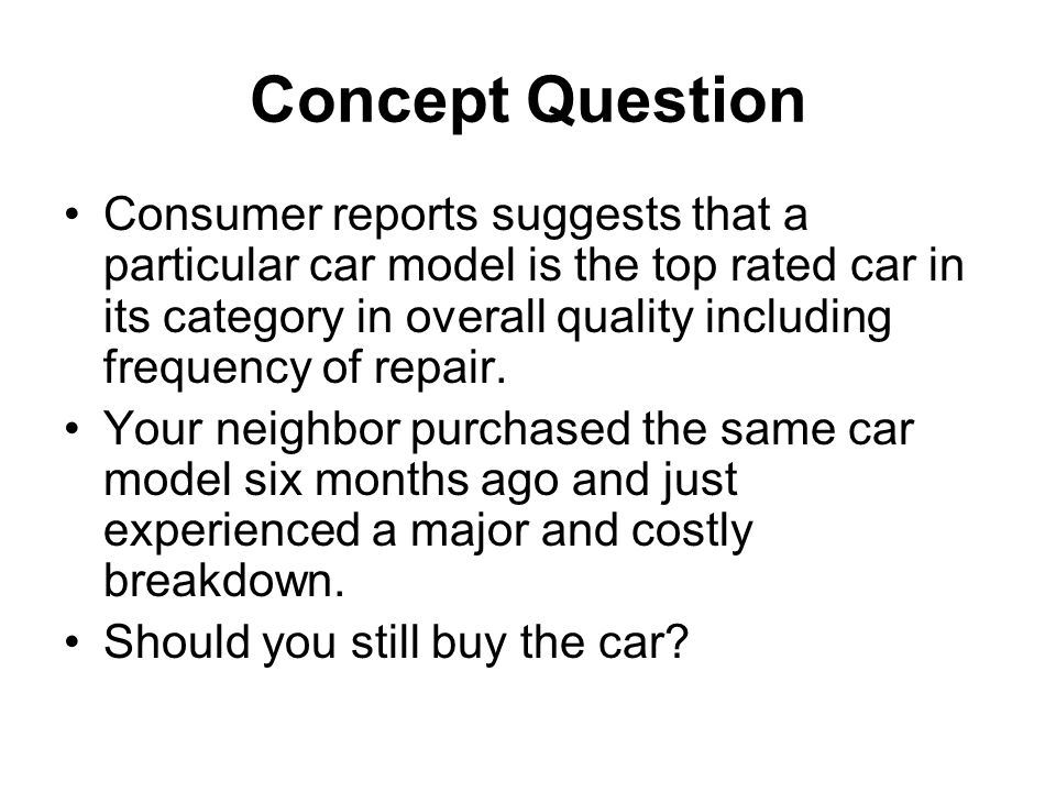 Concept Question Consumer reports suggests that a particular car model is the top rated car in its category in overall quality including frequency of repair.