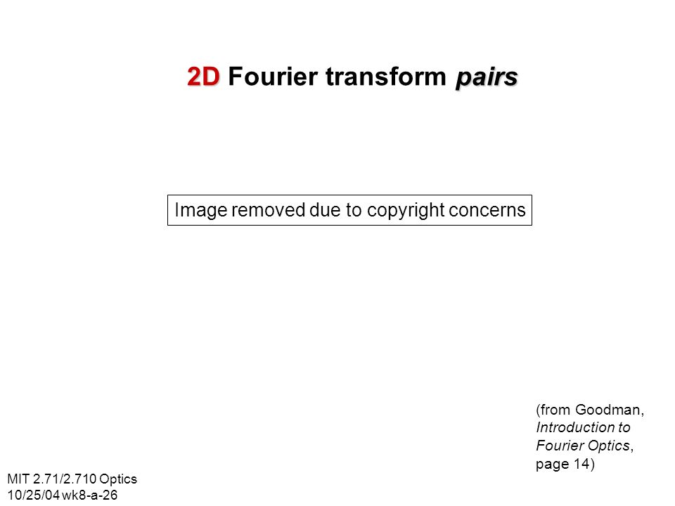 MIT 2.71/2.710 Optics 10/25/04 wk8-a-26 2Dpairs 2D Fourier transform pairs Image removed due to copyright concerns (from Goodman, Introduction to Fourier Optics, page 14)