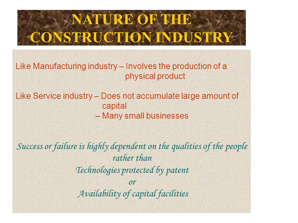 NATURE OF THE CONSTRUCTION INDUSTRY Like Manufacturing industry – Involves the production of a physical product Like Service industry – Does not accumulate large amount of capital – Many small businesses Success or failure is highly dependent on the qualities of the people rather than Technologies protected by patent or Availability of capital facilities