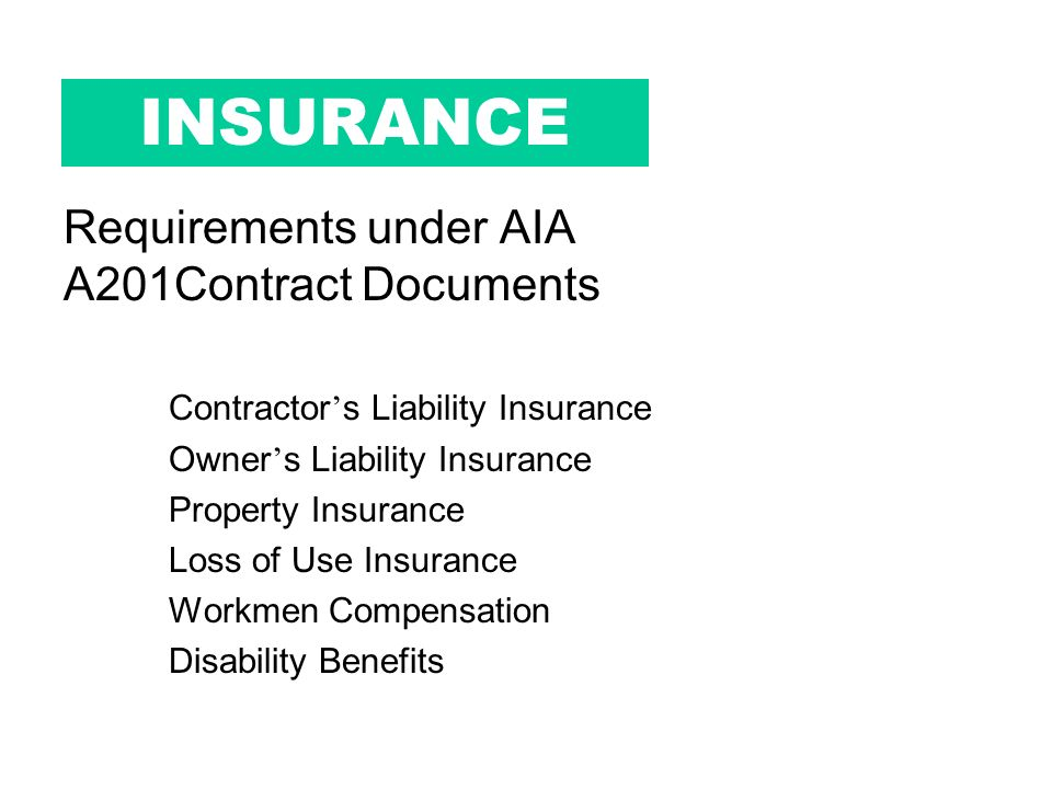INSURANCE Requirements under AIA A201Contract Documents Contractor s Liability Insurance Owner s Liability Insurance Property Insurance Loss of Use Insurance Workmen Compensation Disability Benefits