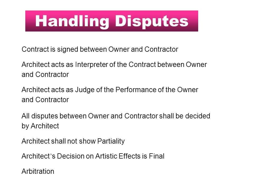 Handling Disputes Contract is signed between Owner and Contractor Architect acts as Interpreter of the Contract between Owner and Contractor Architect acts as Judge of the Performance of the Owner and Contractor All disputes between Owner and Contractor shall be decided by Architect Architect shall not show Partiality Architect s Decision on Artistic Effects is Final Arbitration