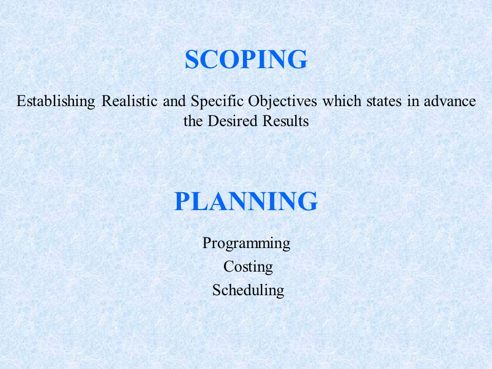 SCOPING Establishing Realistic and Specific Objectives which states in advance the Desired Results PLANNING Programming Costing Scheduling