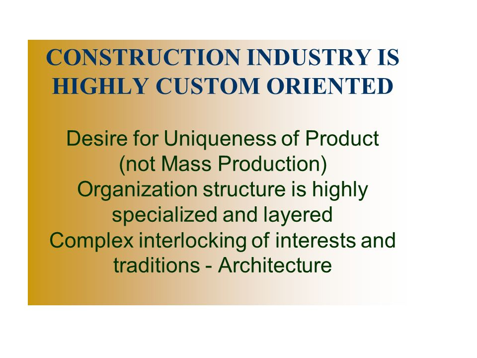 CONSTRUCTION INDUSTRY IS HIGHLY CUSTOM ORIENTED Desire for Uniqueness of Product (not Mass Production) Organization structure is highly specialized and layered Complex interlocking of interests and traditions - Architecture