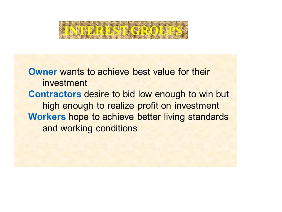 INTEREST GROUPS Owner wants to achieve best value for their investment Contractors desire to bid low enough to win but high enough to realize profit on investment Workers hope to achieve better living standards and working conditions