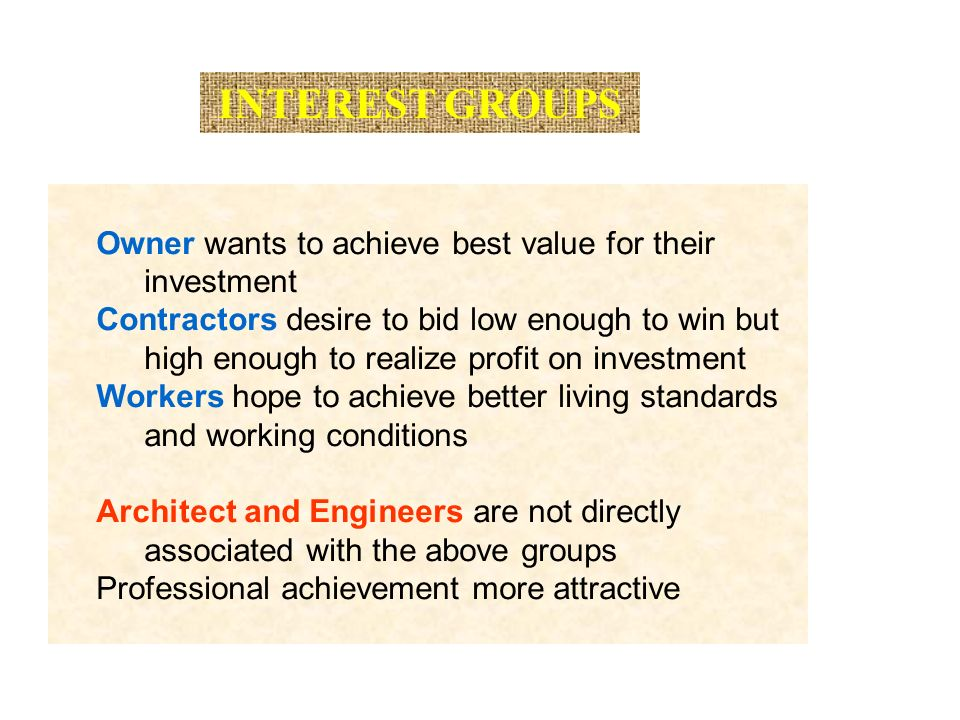 INTEREST GROUPS Owner wants to achieve best value for their investment Contractors desire to bid low enough to win but high enough to realize profit on investment Workers hope to achieve better living standards and working conditions Architect and Engineers are not directly associated with the above groups Professional achievement more attractive