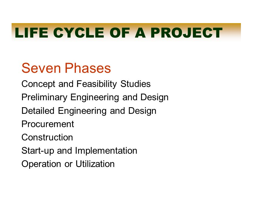 LIFE CYCLE OF A PROJECT Seven Phases Concept and Feasibility Studies Preliminary Engineering and Design Detailed Engineering and Design Procurement Construction Start-up and Implementation Operation or Utilization