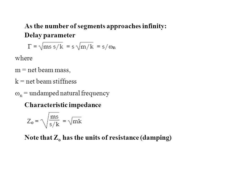 As the number of segments approaches infinity: Delay parameter where m = net beam mass, k = net beam stiffness ω n = undamped natural frequency Characteristic impedance Note that Z o has the units of resistance (damping)