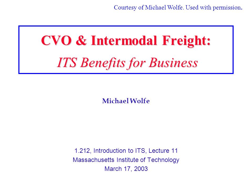Michael Wolfe 1.212, Introduction to ITS, Lecture 11 Massachusetts Institute of Technology March 17, 2003 CVO & Intermodal Freight: ITS Benefits for Business Courtesy of Michael Wolfe.