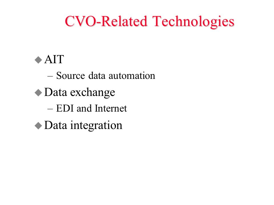CVO-Related Technologies u AIT –Source data automation u Data exchange –EDI and Internet u Data integration
