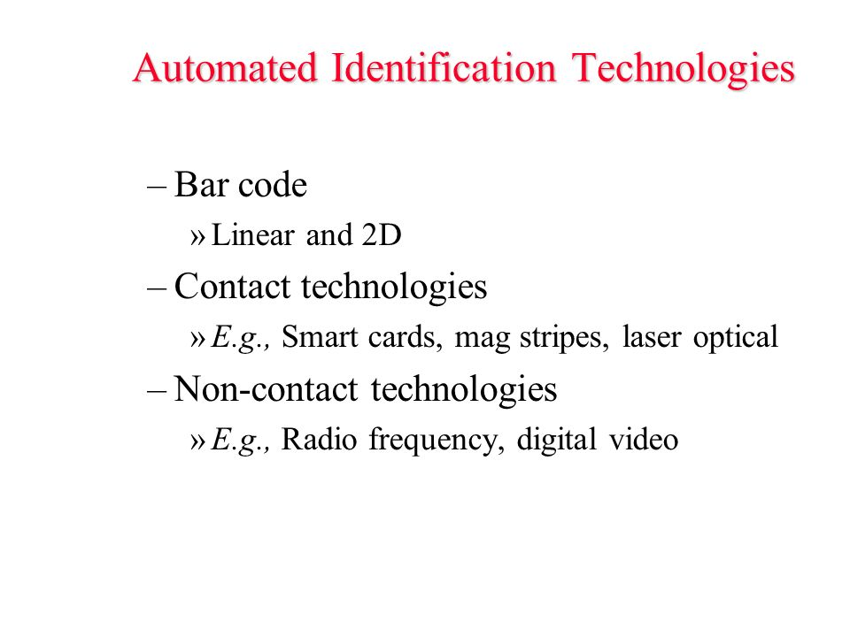 Automated Identification Technologies –Bar code »Linear and 2D –Contact technologies »E.g., Smart cards, mag stripes, laser optical –Non-contact technologies »E.g., Radio frequency, digital video