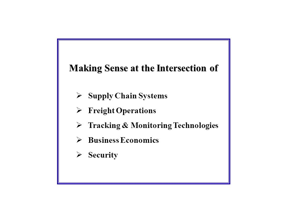 Making Sense at the Intersection of Supply Chain Systems Freight Operations Tracking & Monitoring Technologies Business Economics Security