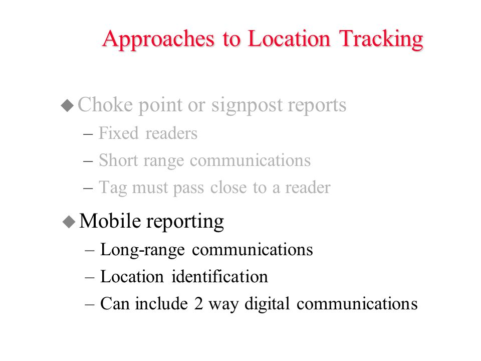 Approaches to Location Tracking u Choke point or signpost reports –Fixed readers –Short range communications –Tag must pass close to a reader u Mobile reporting –Long-range communications –Location identification –Can include 2 way digital communications