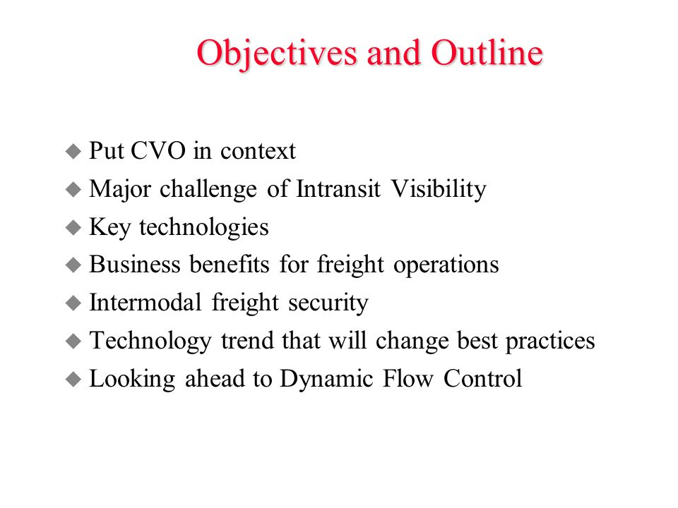 Objectives and Outline u Put CVO in context u Major challenge of Intransit Visibility u Key technologies u Business benefits for freight operations u Intermodal freight security u Technology trend that will change best practices u Looking ahead to Dynamic Flow Control