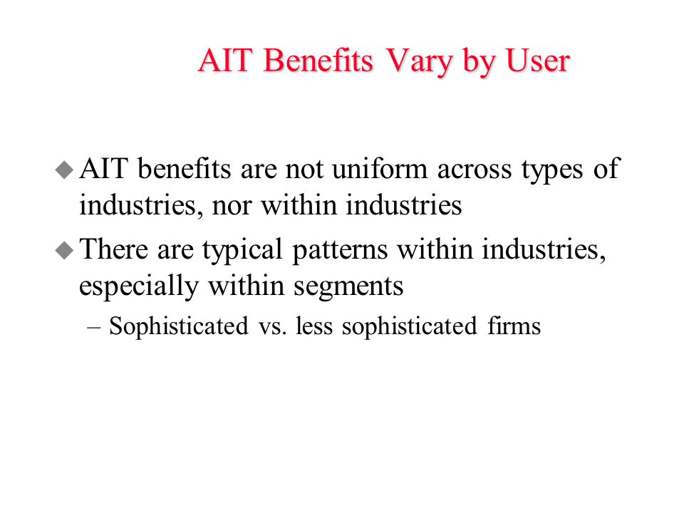 AIT Benefits Vary by User u AIT benefits are not uniform across types of industries, nor within industries u There are typical patterns within industries, especially within segments –Sophisticated vs.